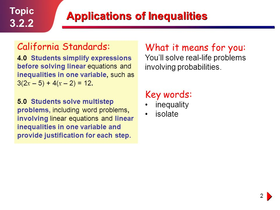 2 Topic 3.2.2 Applications of Inequalities California Standards: 4.0 Students simplify expressions before solving linear equations and inequalities in