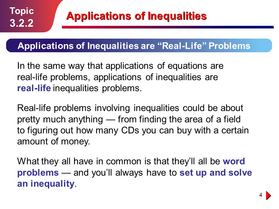 4 Topic 3.2.2 Applications of Inequalities are Real-Life Problems In the same way that applications of equations are real-life problems, applications
