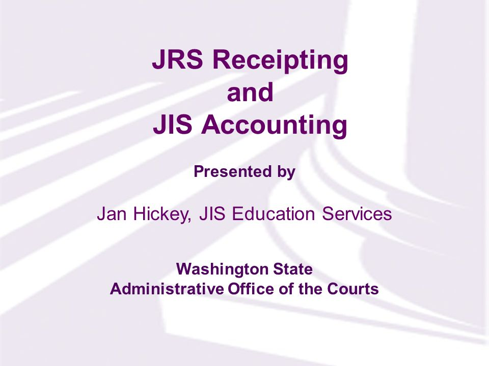 Presented by Washington State Administrative Office of the Courts JRS Receipting and JIS Accounting Jan Hickey, JIS Education Services