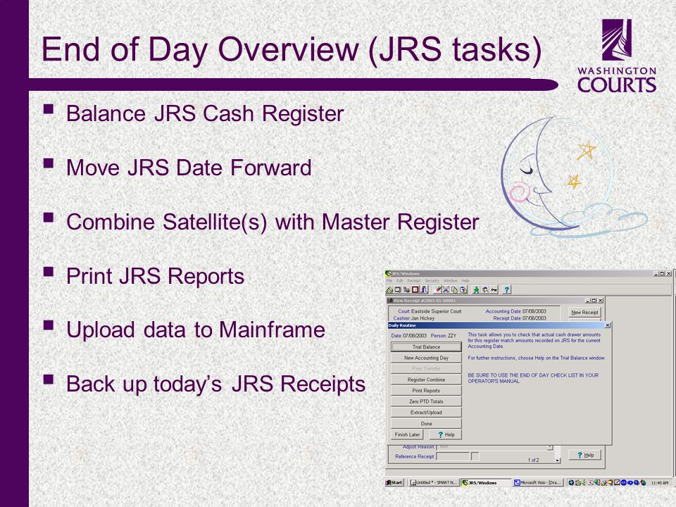 c End of Day Overview (JRS tasks) Balance JRS Cash Register Move JRS Date Forward Combine Satellite(s) with Master Register Print JRS Reports Upload data to Mainframe Back up todays JRS Receipts