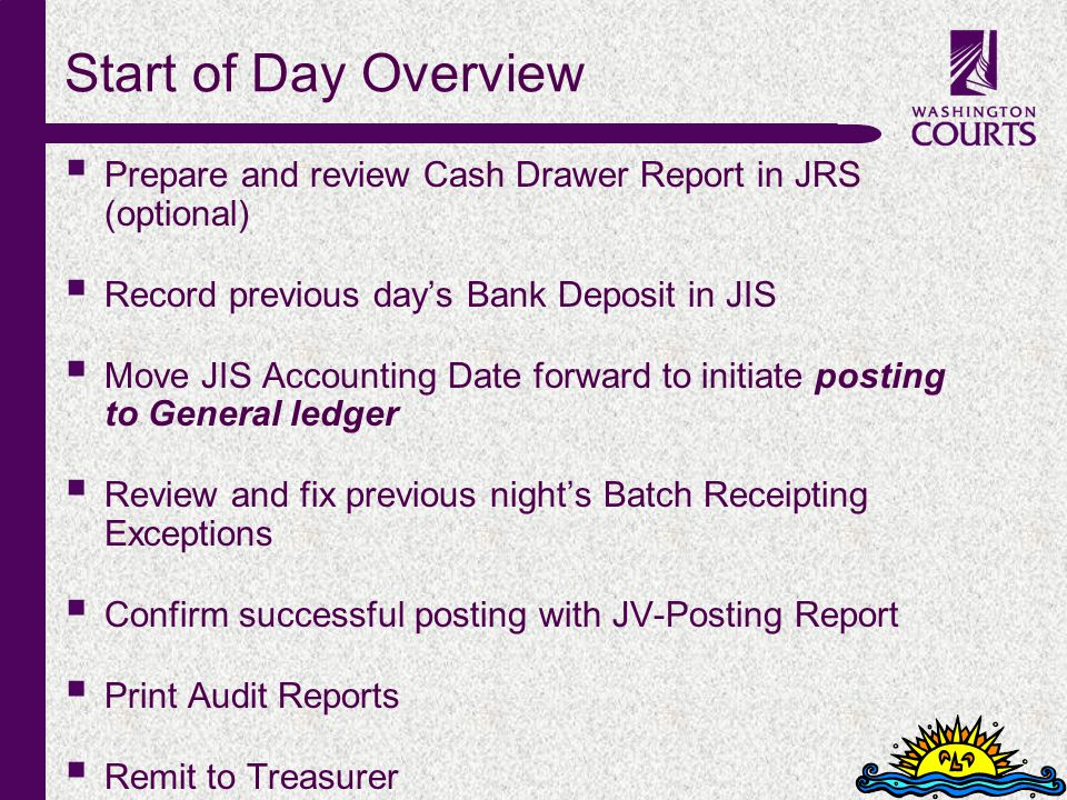 c Start of Day Overview Prepare and review Cash Drawer Report in JRS (optional) Record previous days Bank Deposit in JIS Move JIS Accounting Date forward to initiate posting to General ledger Review and fix previous nights Batch Receipting Exceptions Confirm successful posting with JV-Posting Report Print Audit Reports Remit to Treasurer
