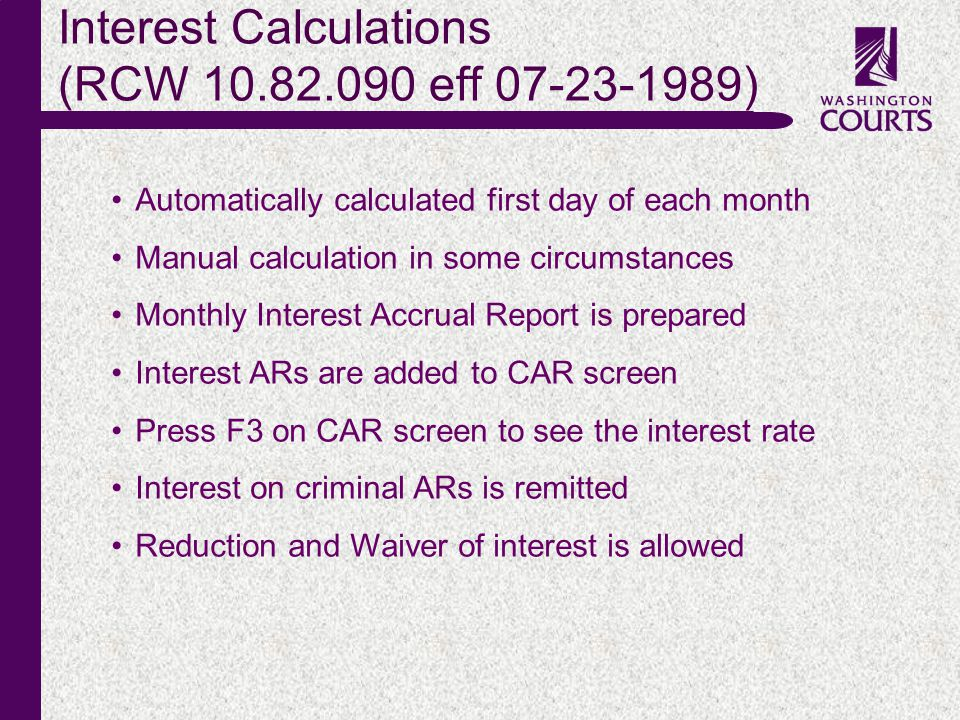 c Interest Calculations (RCW 10.82.090 eff 07-23-1989) Automatically calculated first day of each month Manual calculation in some circumstances Monthly Interest Accrual Report is prepared Interest ARs are added to CAR screen Press F3 on CAR screen to see the interest rate Interest on criminal ARs is remitted Reduction and Waiver of interest is allowed
