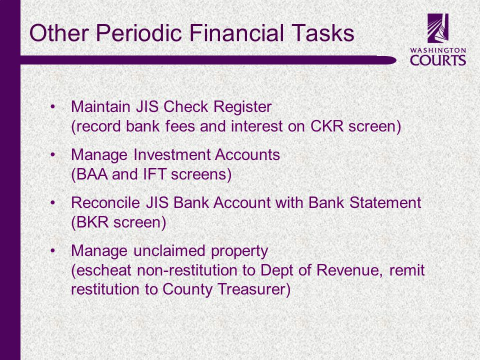 c Other Periodic Financial Tasks Maintain JIS Check Register (record bank fees and interest on CKR screen) Manage Investment Accounts (BAA and IFT screens) Reconcile JIS Bank Account with Bank Statement (BKR screen) Manage unclaimed property (escheat non-restitution to Dept of Revenue, remit restitution to County Treasurer)