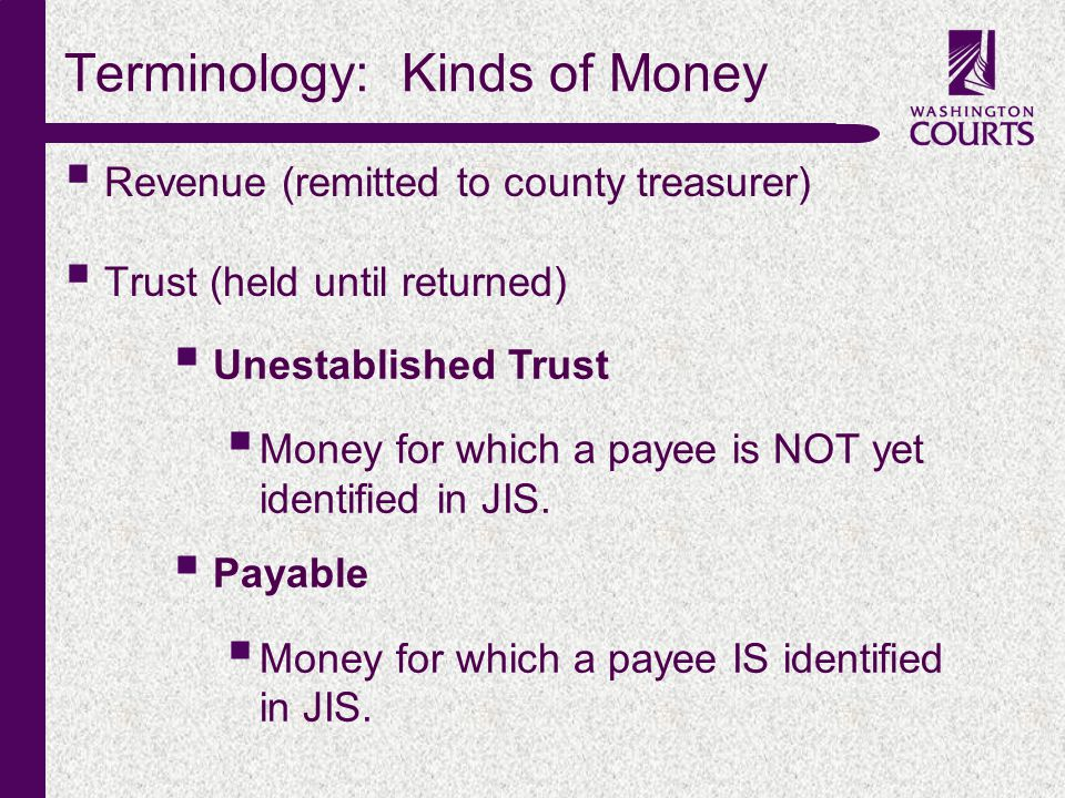 c Terminology: Kinds of Money Revenue (remitted to county treasurer) Trust (held until returned) Unestablished Trust Money for which a payee is NOT yet identified in JIS.