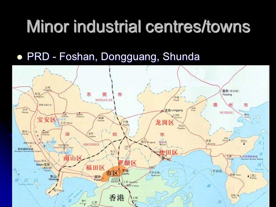 Minor industrial centres/towns PRD - Foshan, Dongguang, Shunda PRD - Foshan, Dongguang, Shunda