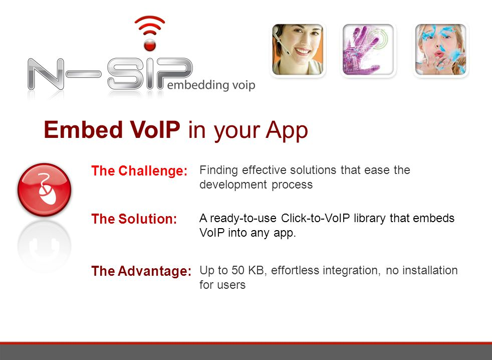 Embed VoIP in your App The Challenge: The Solution: The Advantage: Finding effective solutions that ease the development process A ready-to-use Click-to-VoIP library that embeds VoIP into any app.