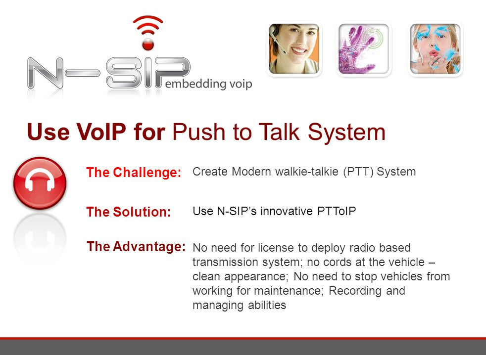 Use VoIP for Push to Talk System The Challenge: The Solution: The Advantage: Create Modern walkie-talkie (PTT) System Use N-SIPs innovative PTToIP No need for license to deploy radio based transmission system; no cords at the vehicle – clean appearance; No need to stop vehicles from working for maintenance; Recording and managing abilities