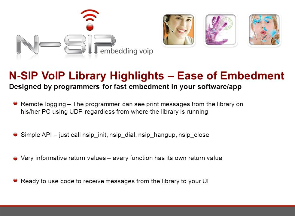 N-SIP VoIP Library Highlights – Ease of Embedment Designed by programmers for fast embedment in your software/app Remote logging – The programmer can see print messages from the library on his/her PC using UDP regardless from where the library is running Simple API – just call nsip_init, nsip_dial, nsip_hangup, nsip_close Very informative return values – every function has its own return value Ready to use code to receive messages from the library to your UI