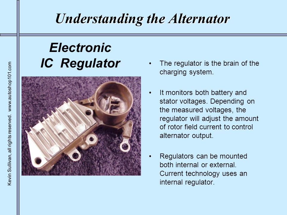 Kevin Sullivan, all rights reserved. www.autoshop101.com Understanding the Alternator The regulator is the brain of the charging system. It monitors b