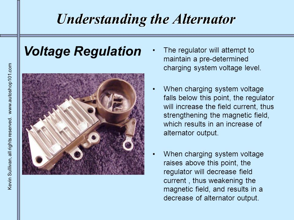 Kevin Sullivan, all rights reserved. www.autoshop101.com Understanding the Alternator The regulator will attempt to maintain a pre-determined charging