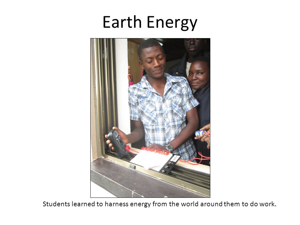 Earth Energy Students learned to harness energy from the world around them to do work.