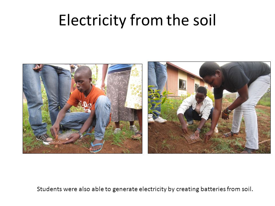 Electricity from the soil Students were also able to generate electricity by creating batteries from soil.
