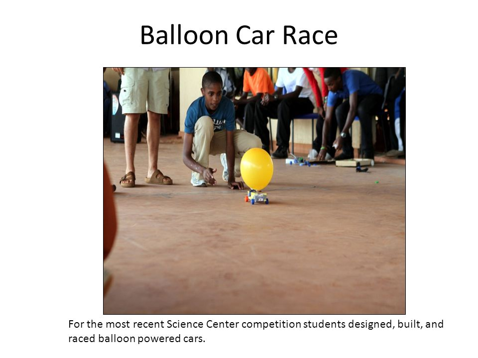 Balloon Car Race For the most recent Science Center competition students designed, built, and raced balloon powered cars.