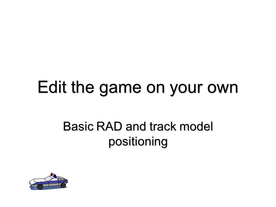 Edit the game on your own Basic RAD and track model positioning