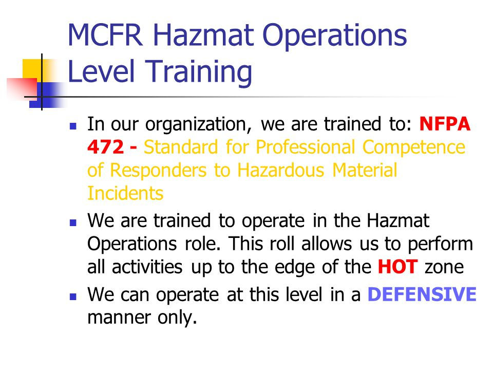 MCFR Hazmat Operations Level Training In our organization, we are trained to: NFPA 472 - Standard for Professional Competence of Responders to Hazardo