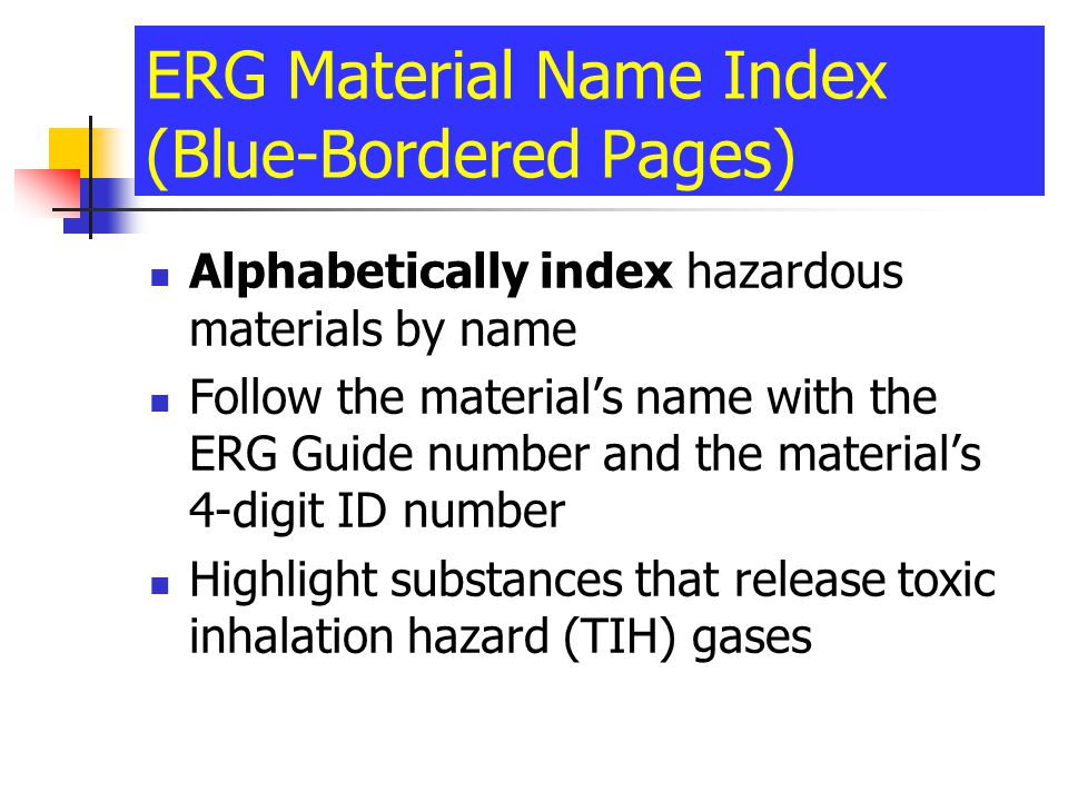 ERG Material Name Index (Blue-Bordered Pages) Alphabetically index hazardous materials by name Follow the materials name with the ERG Guide number and