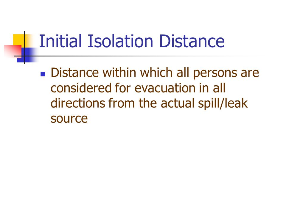 Initial Isolation Distance Distance within which all persons are considered for evacuation in all directions from the actual spill/leak source