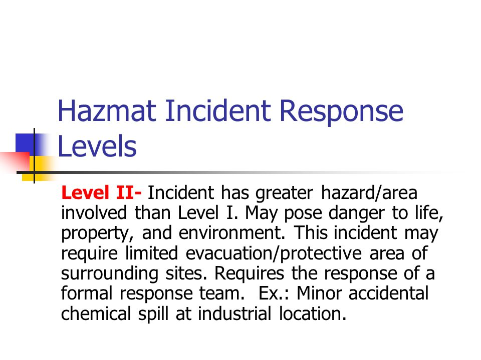 Hazmat Incident Response Levels Level III – Incident the poses severe danger to life, property, and environment.