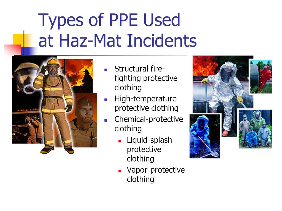 Types of PPE Used at Haz-Mat Incidents Structural fire- fighting protective clothing High-temperature protective clothing Chemical-protective clothing