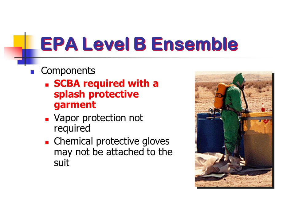 Components SCBA required with a splash protective garment Vapor protection not required Chemical protective gloves may not be attached to the suit EPA