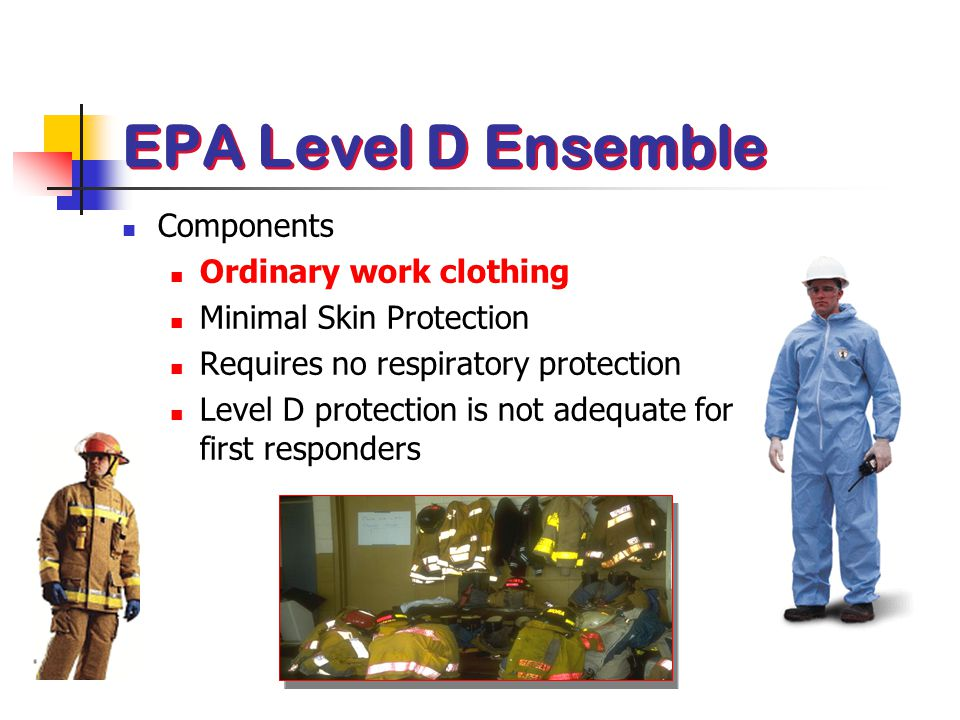 Components Ordinary work clothing Minimal Skin Protection Requires no respiratory protection Level D protection is not adequate for first responders E