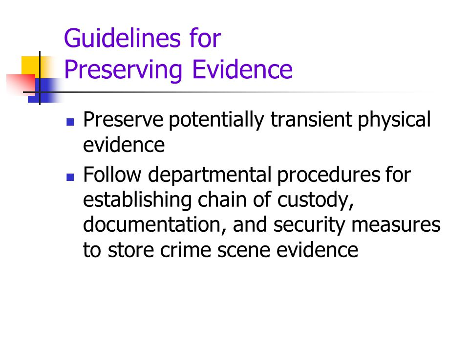 Guidelines for Preserving Evidence Preserve potentially transient physical evidence Follow departmental procedures for establishing chain of custody,