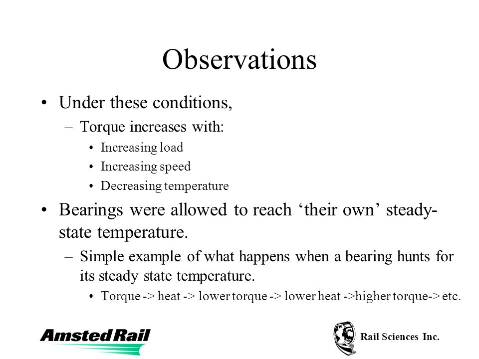 Rail Sciences Inc. Observations Under these conditions, –Torque increases with: Increasing load Increasing speed Decreasing temperature Bearings were