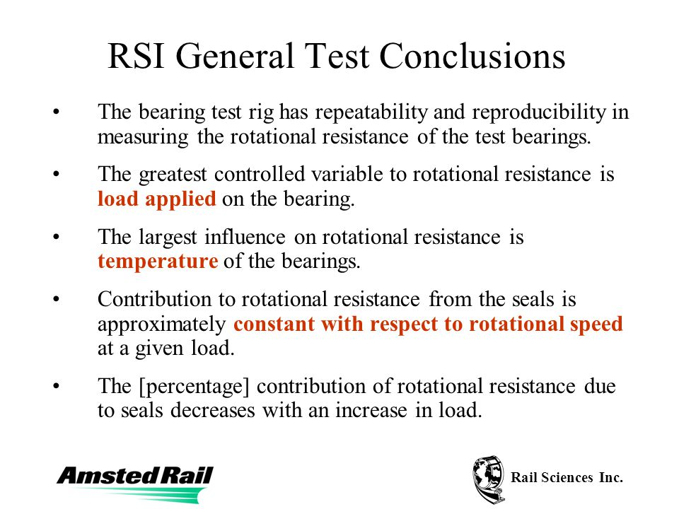 Rail Sciences Inc. RSI General Test Conclusions The bearing test rig has repeatability and reproducibility in measuring the rotational resistance of t