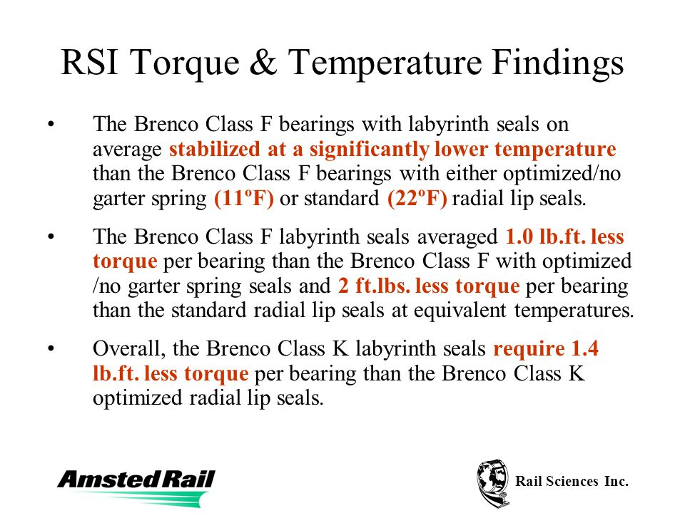 Rail Sciences Inc. RSI Torque & Temperature Findings The Brenco Class F bearings with labyrinth seals on average stabilized at a significantly lower t