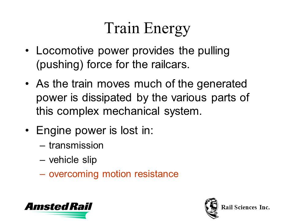 Rail Sciences Inc. Train Energy Locomotive power provides the pulling (pushing) force for the railcars. As the train moves much of the generated power