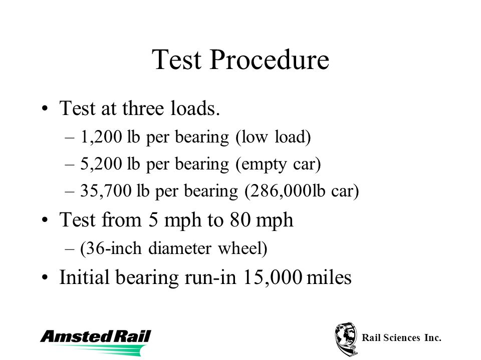 Rail Sciences Inc. Test Procedure Test at three loads. –1,200 lb per bearing (low load) –5,200 lb per bearing (empty car) –35,700 lb per bearing (286,