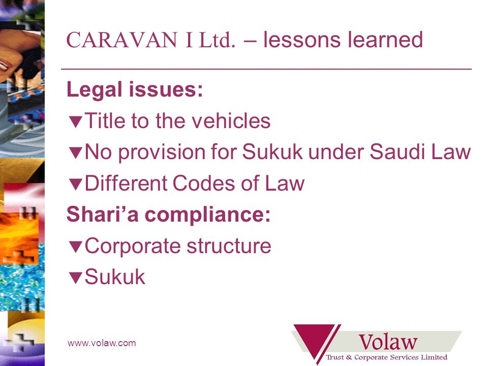 www.volaw.com CARAVAN I Ltd. – lessons learned Legal issues: Title to the vehicles No provision for Sukuk under Saudi Law Different Codes of Law Shari