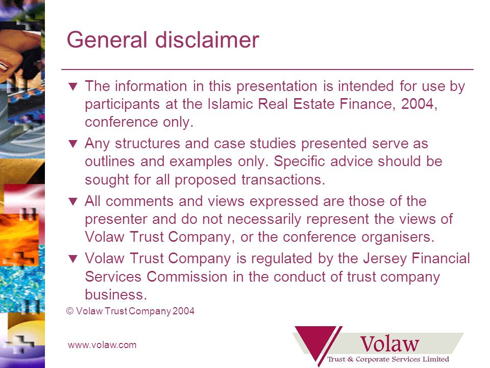 www.volaw.com General disclaimer The information in this presentation is intended for use by participants at the Islamic Real Estate Finance, 2004, conference only.