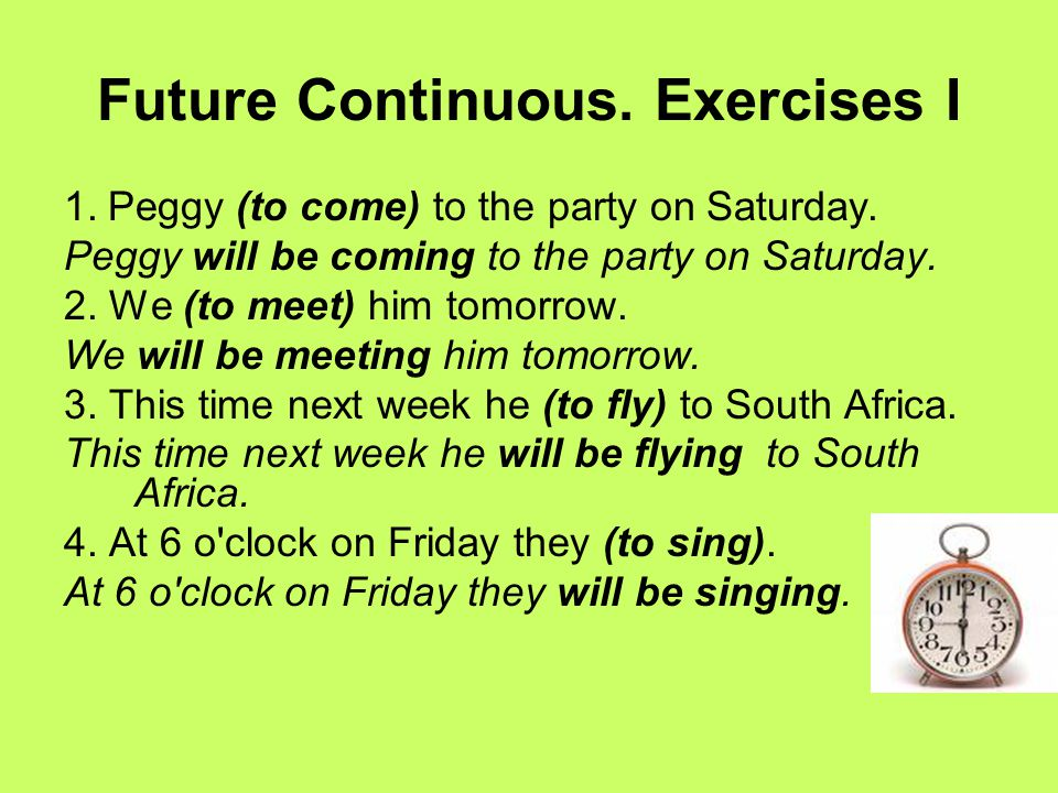Future Continuous. Exercises I 1. Peggy (to come) to the party on Saturday. Peggy will be coming to the party on Saturday. 2. We (to meet) him tomorro