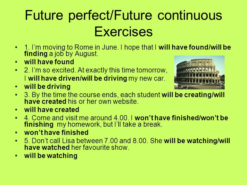Future perfect/Future continuous Exercises 1. Im moving to Rome in June. I hope that I will have found/will be finding a job by August. will have foun