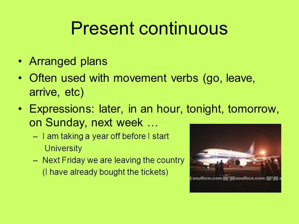 Present continuous Arranged plans Often used with movement verbs (go, leave, arrive, etc) Expressions: later, in an hour, tonight, tomorrow, on Sunday