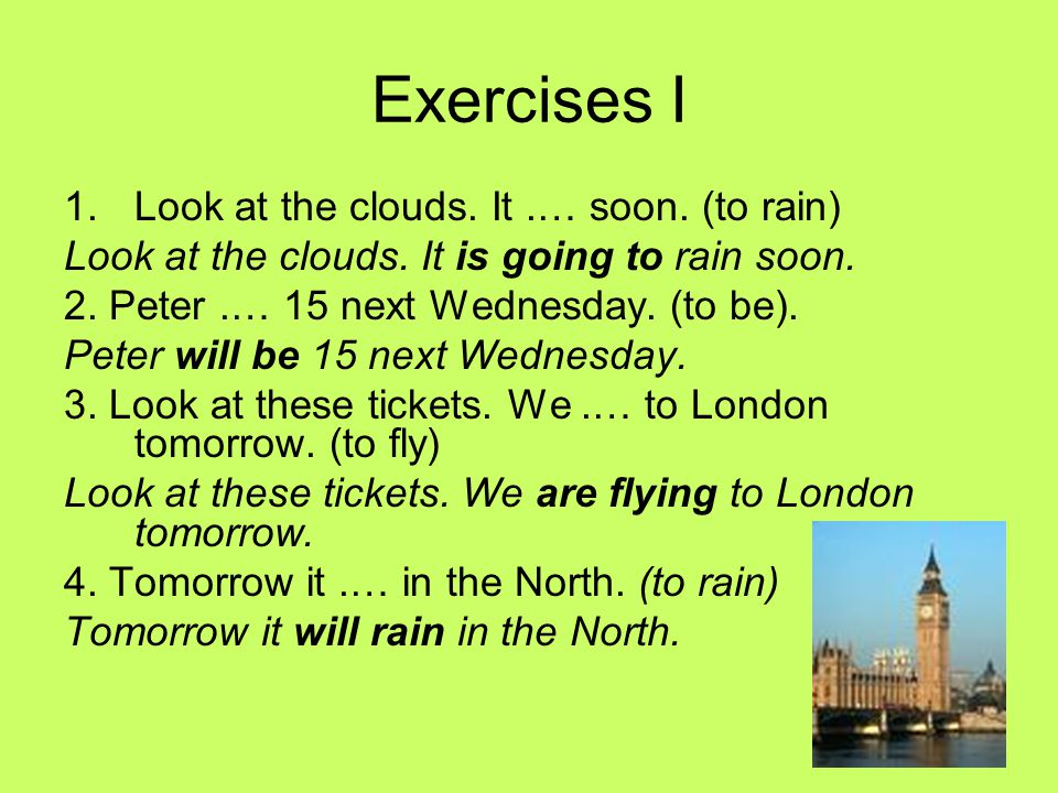 Exercises I 1.Look at the clouds.It.… soon. (to rain) Look at the clouds.