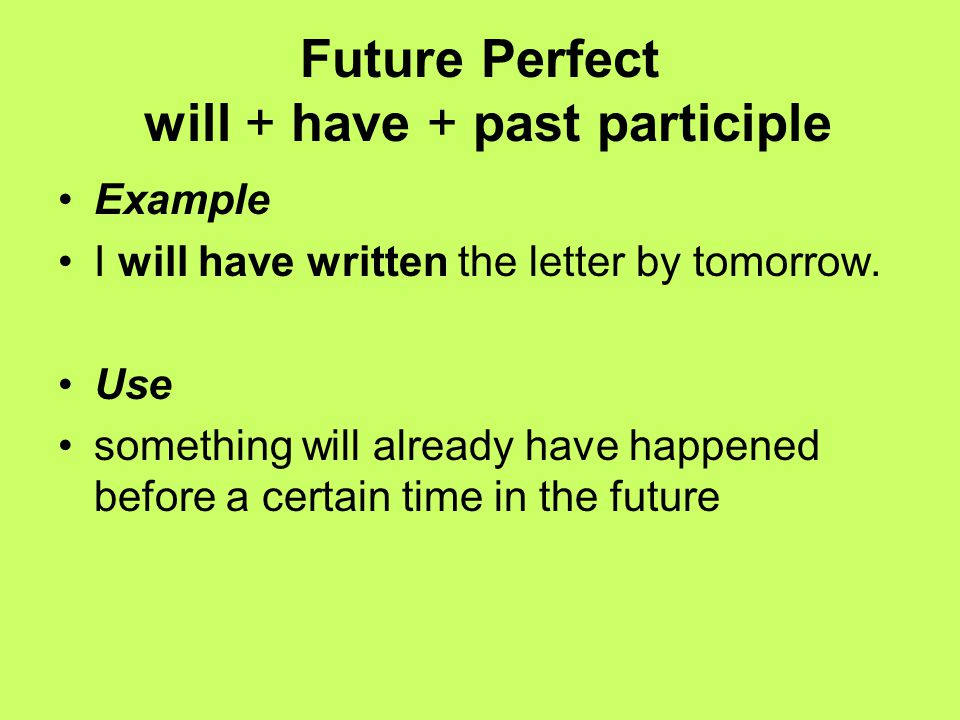 Future Perfect will + have + past participle Example I will have written the letter by tomorrow.