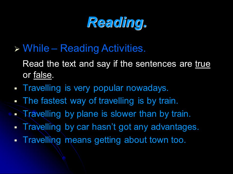 Reading. While – Reading Activities. Read the text and say if the sentences are true or false. Travelling is very popular nowadays. The fastest way of