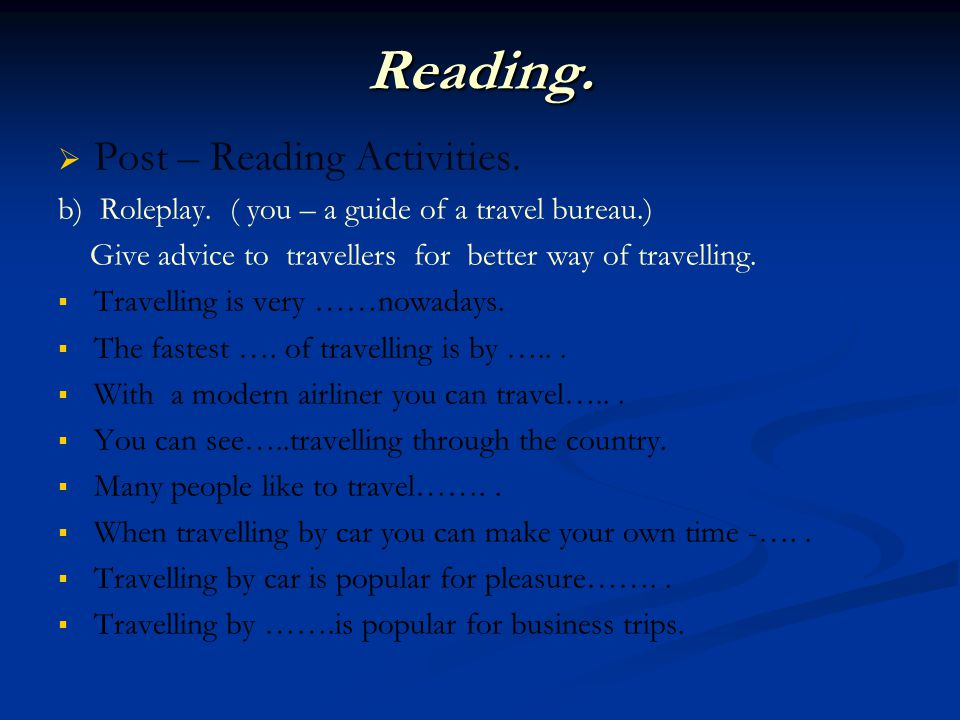 Reading. Post – Reading Activities. b) Roleplay. ( you – a guide of a travel bureau.) Give advice to travellers for better way of travelling. Travelli