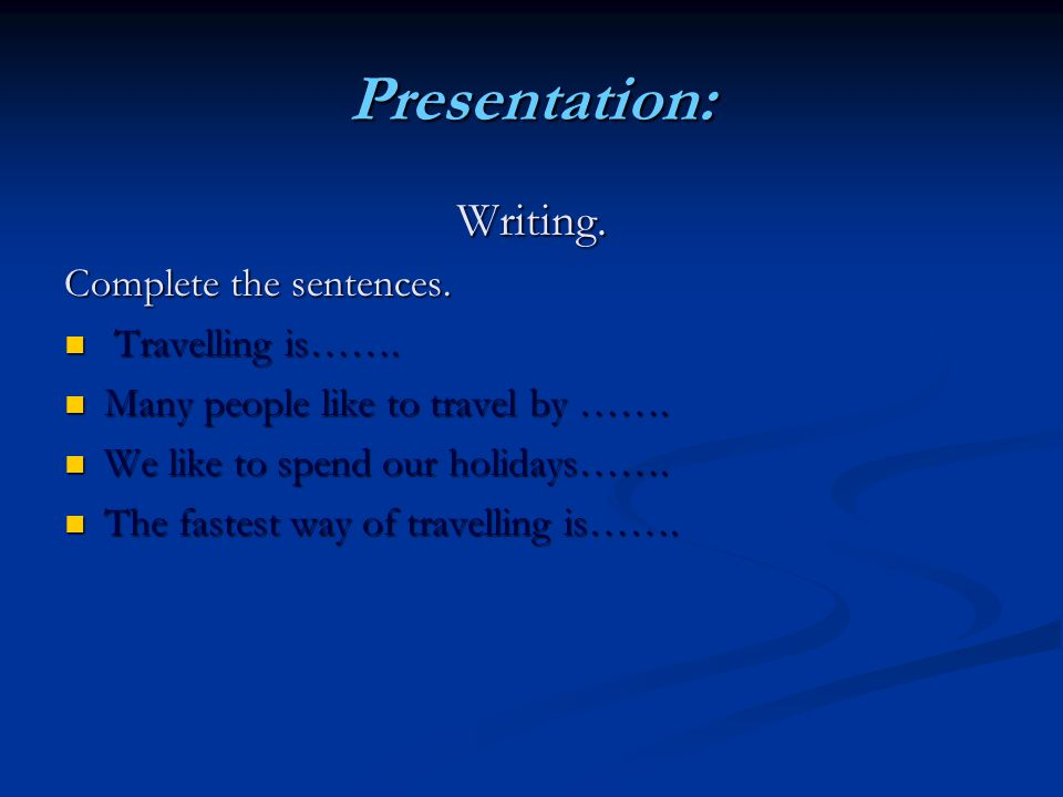 Presentation: Writing. Writing. Complete the sentences. Travelling is……. Travelling is……. Many people like to travel by ……. Many people like to travel