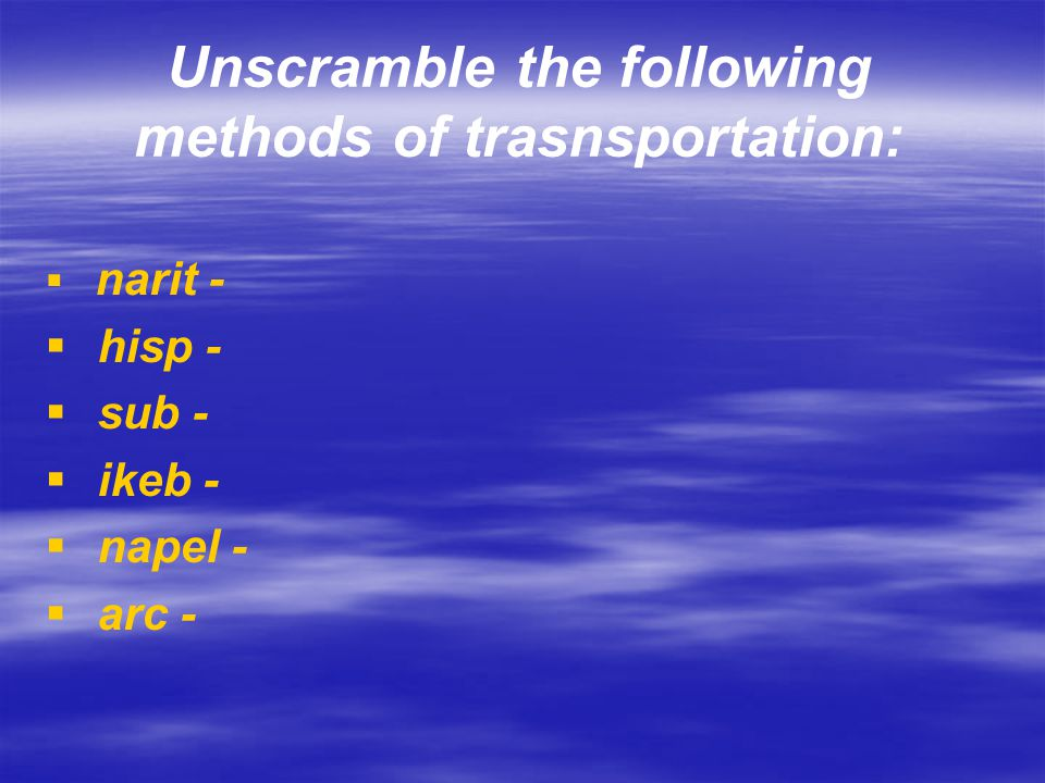 Unscramble the following methods of trasnsportation: narit - hisp - sub - ikeb - napel - arc -