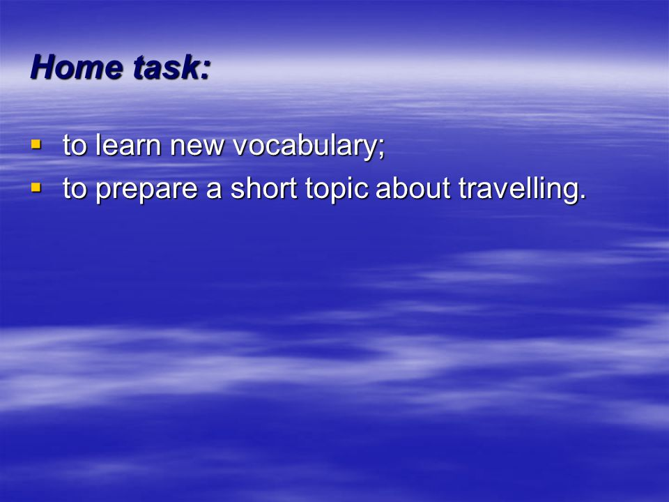 Home task: to learn new vocabulary; to learn new vocabulary; to prepare a short topic about travelling. to prepare a short topic about travelling.