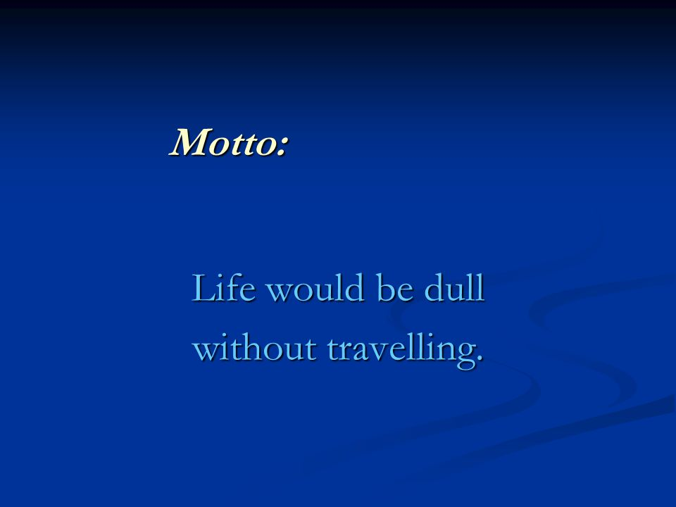 Motto: Life would be dull without travelling.