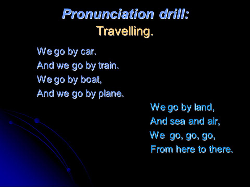 Pronunciation drill: Travelling. We go by car. We go by car. And we go by train. And we go by train. We go by boat, We go by boat, And we go by plane.