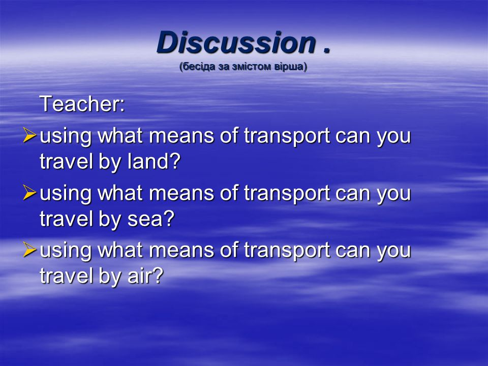 Discussion. (бесіда за змістом вірша) Teacher: Teacher: using what means of transport can you travel by land? using what means of transport can you tr
