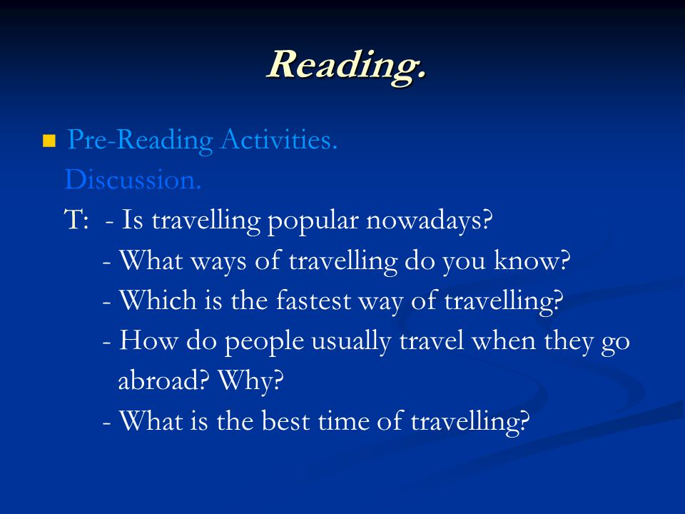 Reading. Pre-Reading Activities. Discussion. T: - Is travelling popular nowadays? - What ways of travelling do you know? - Which is the fastest way of