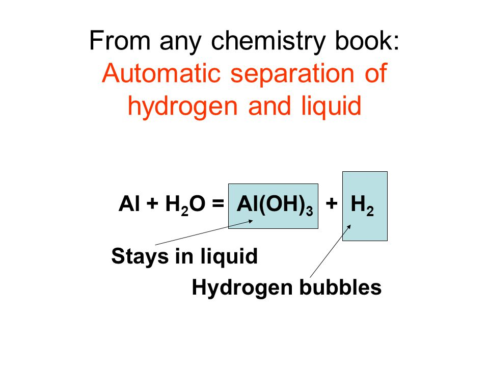From any chemistry book: Automatic separation of hydrogen and liquid Al + H 2 O = Al(OH) 3 + H 2 Stays in liquid Hydrogen bubbles