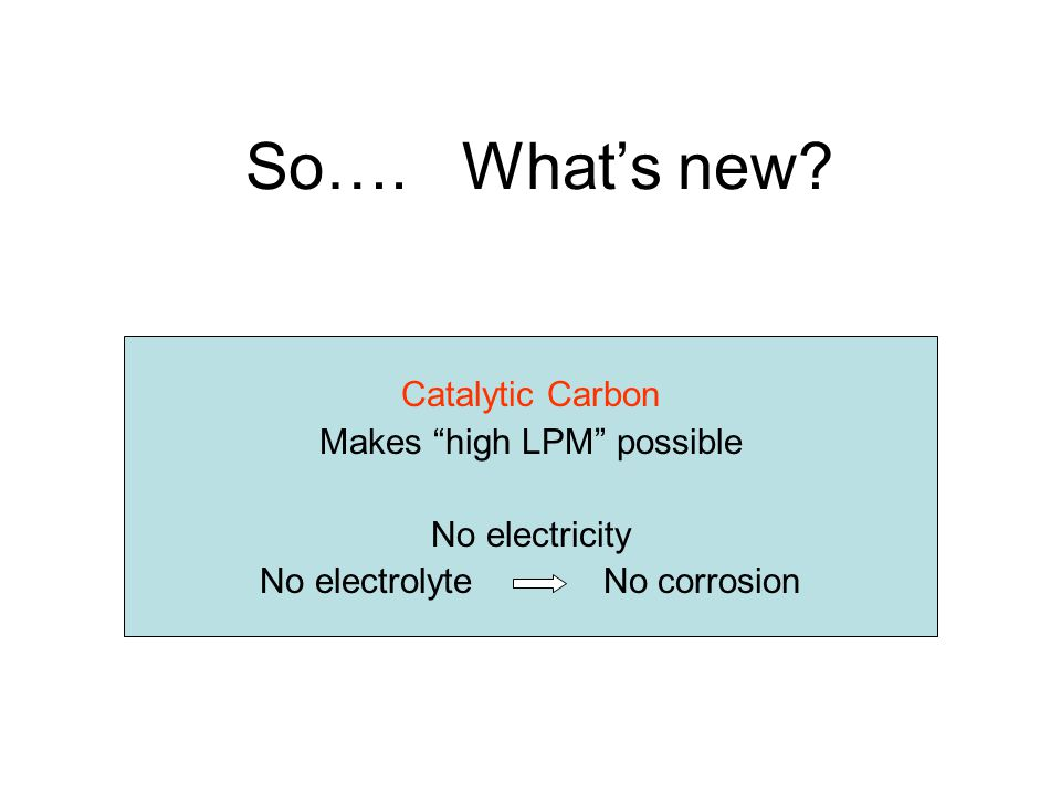 So…. Whats new Catalytic Carbon Makes high LPM possible No electricity No electrolyte No corrosion