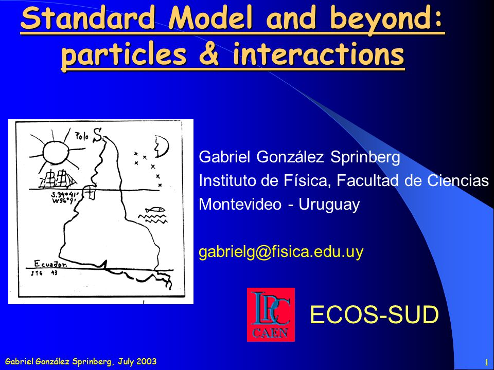 Gabriel González Sprinberg, July 2003 2 OUTLINE Particles: matter and gauge bosons Interactions (low and high energies regimes) Symmetries: internal, external, continuous, discrete Lagrangians and Feynman diagrams (quantum field theory by drawing) Some processes A closer look to some examples SM: experimental status and tests Beyond the forest: models and phenomenology Some extensions: grand unification, supersymmetry,...